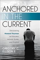 Howard Thurman; Gregory Ellison; Anchored in the Current; Discovering Howard Thurman; Howard Thurman History; Howard Thurman Preaching; Howard Thurman Biography; Howard Thurman Theology; Gregory Ellison II
