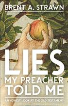 Lies My Preacher Told Me; Lies from the Old Testament; Is The Old Testament True; Lies in the Bible; Brent Strawn; Brent A. Strawn; Strawn Lies My Preacher Told Me; An Honest Look at the Old Testament